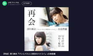 LINE LIVEスペシャル企画「【再会】深川麻衣『パンとバスと2度目のハツコイ』×永島聖羅」