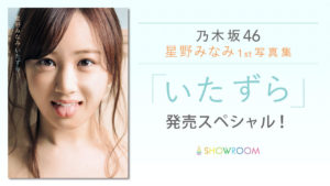 SHOWROOM『乃木坂46 星野みなみ1st写真集「いたずら」発売スペシャル!」』配信